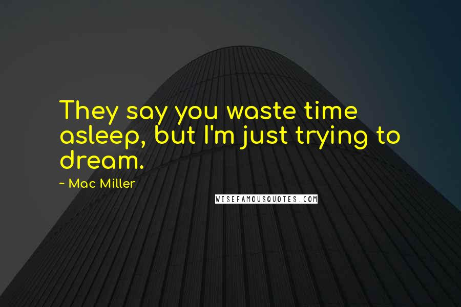 Mac Miller quotes: They say you waste time asleep, but I'm just trying to dream.