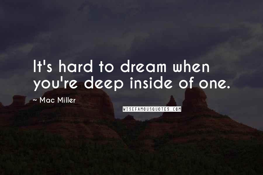 Mac Miller quotes: It's hard to dream when you're deep inside of one.