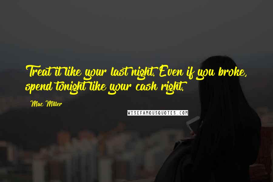 Mac Miller quotes: Treat it like your last night. Even if you broke, spend tonight like your cash right.