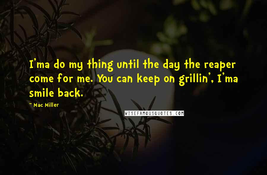 Mac Miller quotes: I'ma do my thing until the day the reaper come for me. You can keep on grillin', I'ma smile back.
