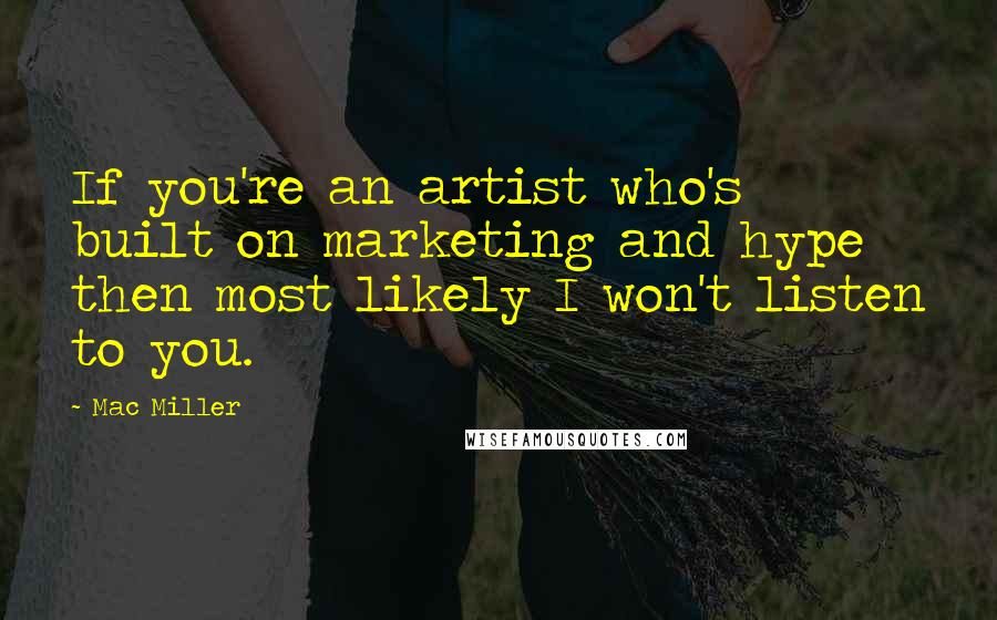 Mac Miller quotes: If you're an artist who's built on marketing and hype then most likely I won't listen to you.