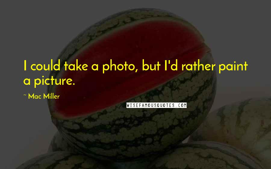 Mac Miller quotes: I could take a photo, but I'd rather paint a picture.