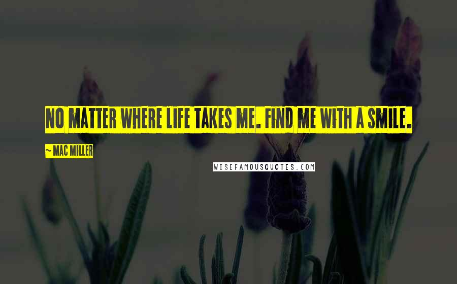 Mac Miller quotes: No matter where life takes me. Find me with a smile.
