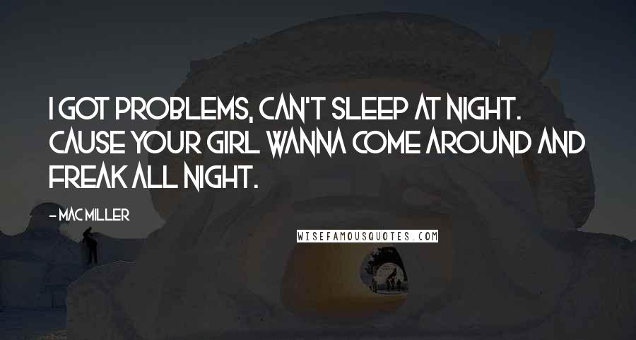 Mac Miller quotes: I got problems, can't sleep at night. Cause your girl wanna come around and freak all night.