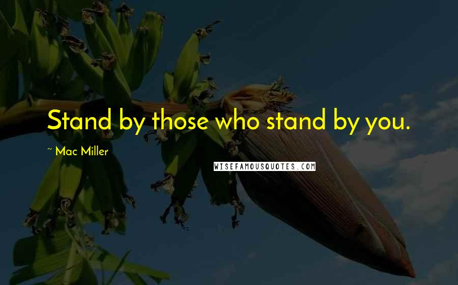 Mac Miller quotes: Stand by those who stand by you.