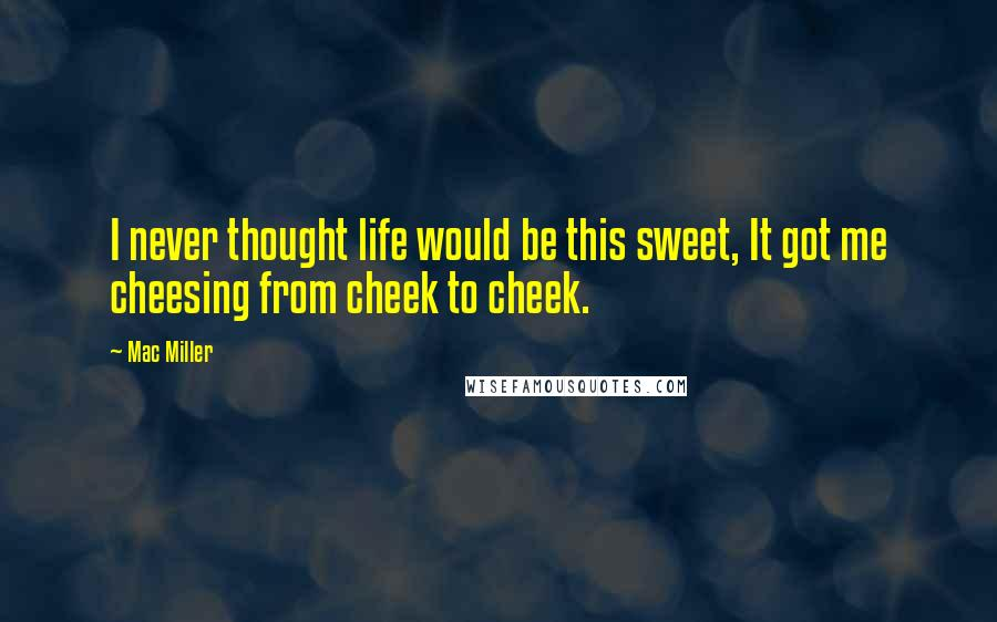 Mac Miller quotes: I never thought life would be this sweet, It got me cheesing from cheek to cheek.