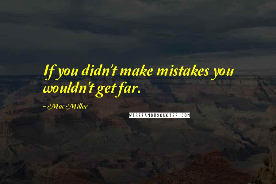 Mac Miller quotes: If you didn't make mistakes you wouldn't get far.
