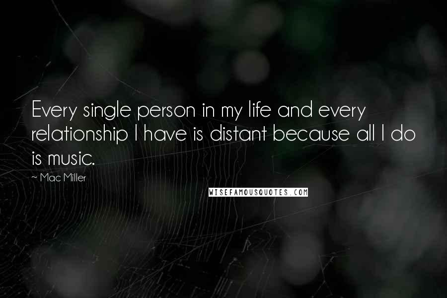 Mac Miller quotes: Every single person in my life and every relationship I have is distant because all I do is music.