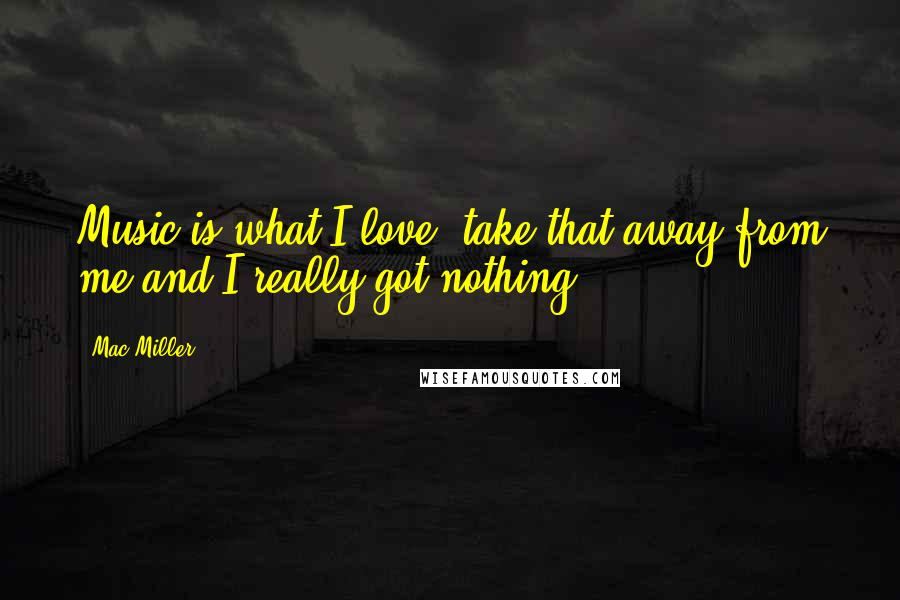 Mac Miller quotes: Music is what I love, take that away from me and I really got nothing.