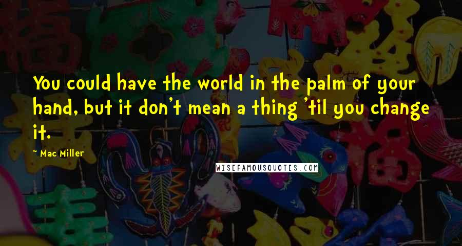 Mac Miller quotes: You could have the world in the palm of your hand, but it don't mean a thing 'til you change it.