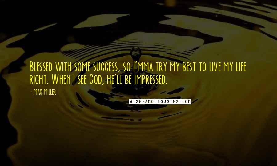 Mac Miller quotes: Blessed with some success, so I'mma try my best to live my life right. When I see God, he'll be impressed.