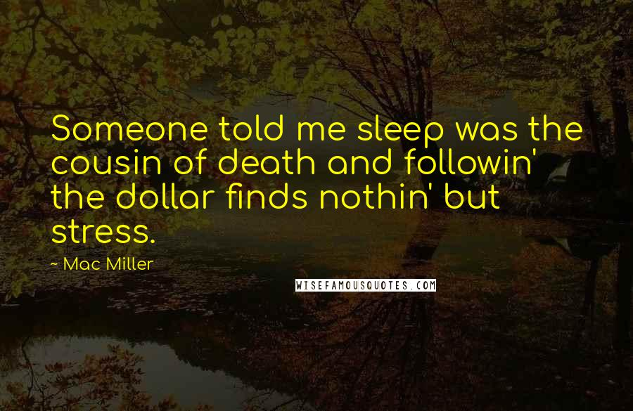Mac Miller quotes: Someone told me sleep was the cousin of death and followin' the dollar finds nothin' but stress.