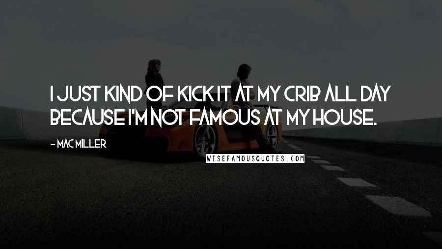 Mac Miller quotes: I just kind of kick it at my crib all day because I'm not famous at my house.