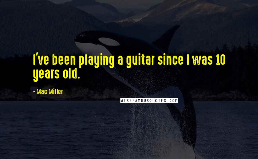 Mac Miller quotes: I've been playing a guitar since I was 10 years old.