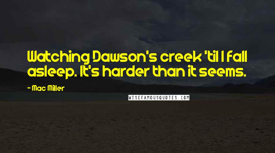Mac Miller quotes: Watching Dawson's creek 'til I fall asleep. It's harder than it seems.