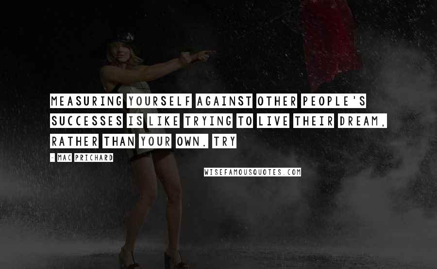 Mac Prichard quotes: Measuring yourself against other people's successes is like trying to live their dream, rather than your own. Try