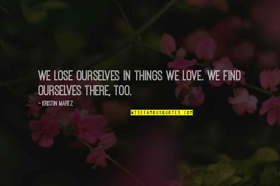 Macbeth Gcse Quotes By Kristin Martz: We lose ourselves in things we love. We
