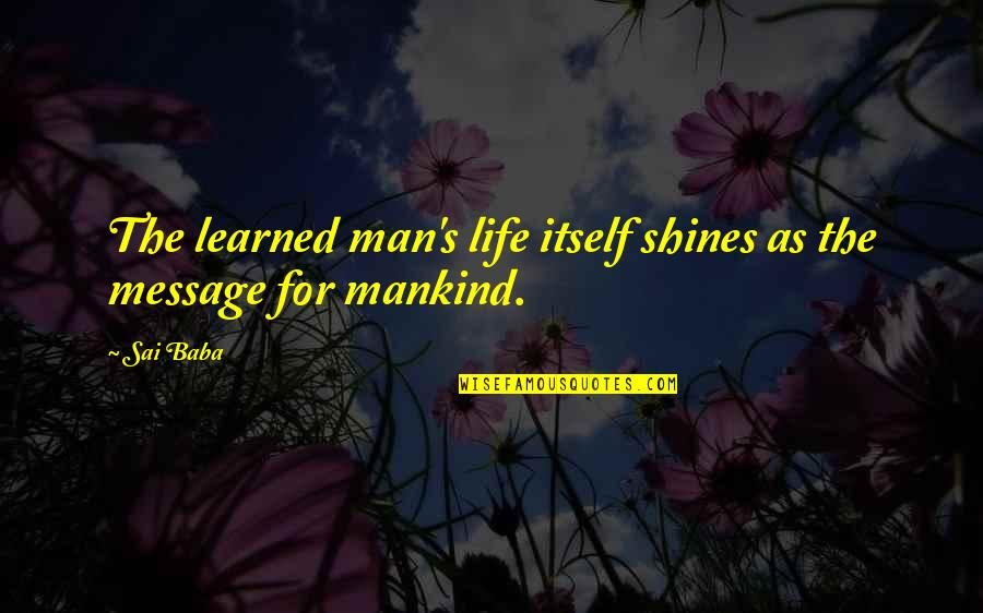 Macbeth Instability Quotes By Sai Baba: The learned man's life itself shines as the