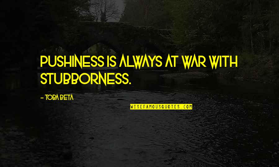 Macbeth Instability Quotes By Toba Beta: Pushiness is always at war with stubborness.