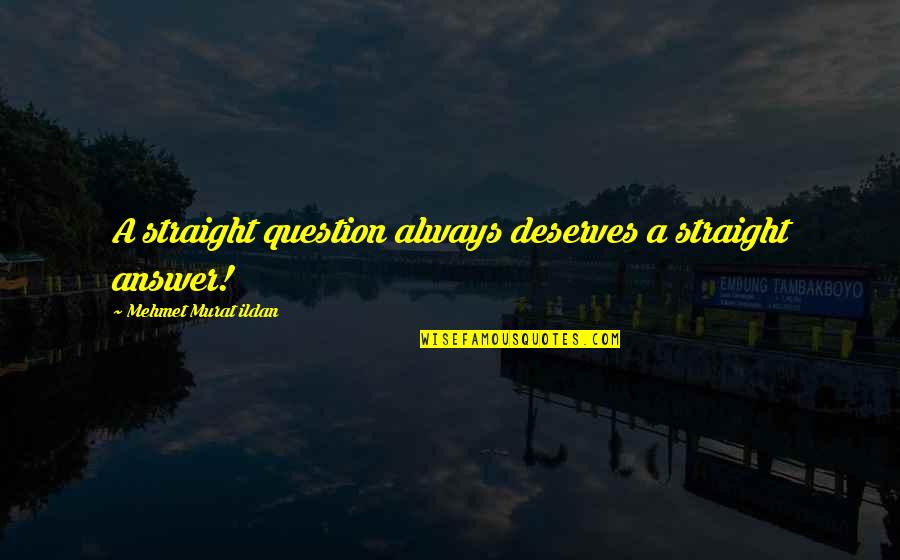 Macdonagh Quotes By Mehmet Murat Ildan: A straight question always deserves a straight answer!