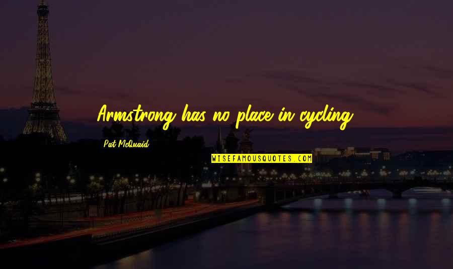 Macdonagh Quotes By Pat McQuaid: Armstrong has no place in cycling.