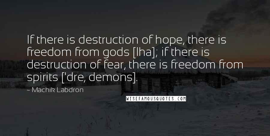 Machik Labdron quotes: If there is destruction of hope, there is freedom from gods [lha]; if there is destruction of fear, there is freedom from spirits ['dre, demons].