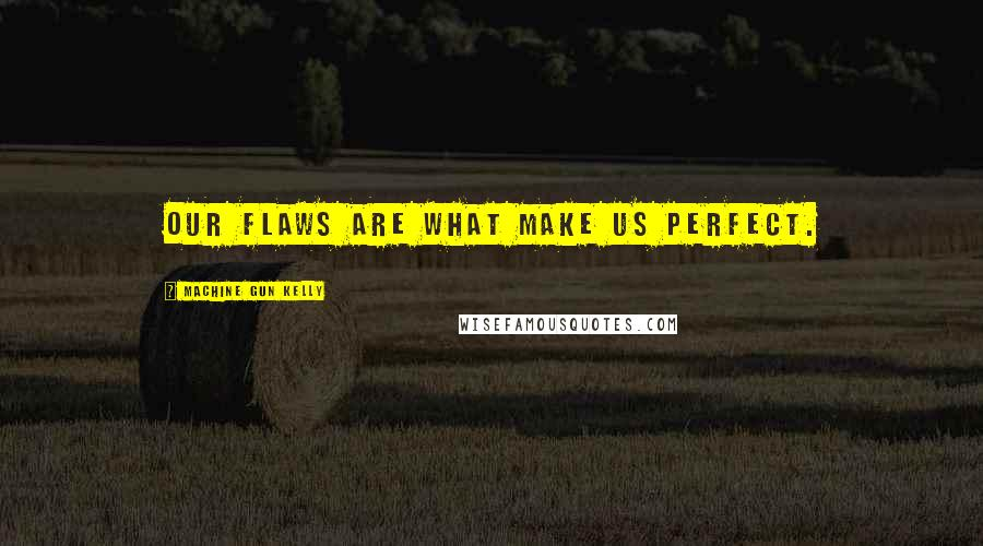 Machine Gun Kelly quotes: Our flaws are what make us perfect.