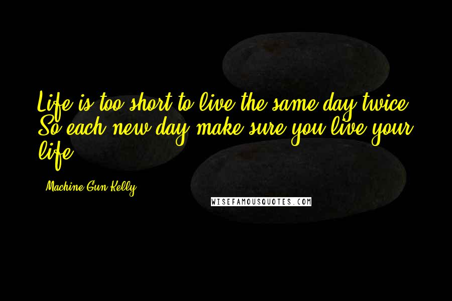 Machine Gun Kelly quotes: Life is too short to live the same day twice. So each new day make sure you live your life.