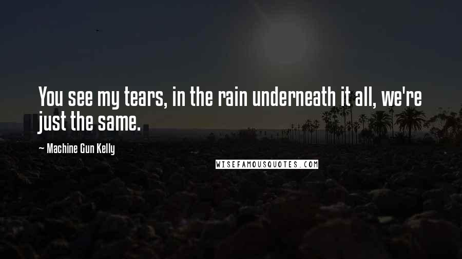 Machine Gun Kelly quotes: You see my tears, in the rain underneath it all, we're just the same.