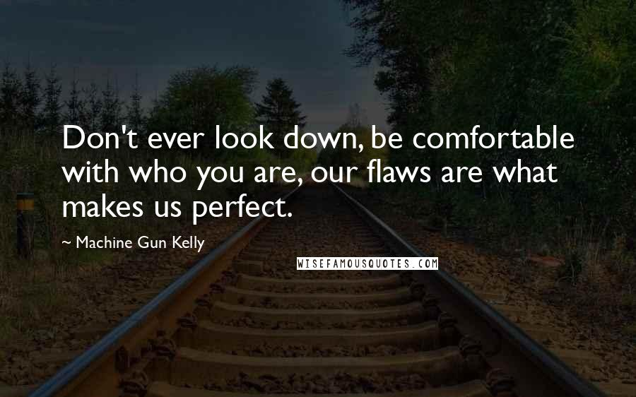 Machine Gun Kelly quotes: Don't ever look down, be comfortable with who you are, our flaws are what makes us perfect.