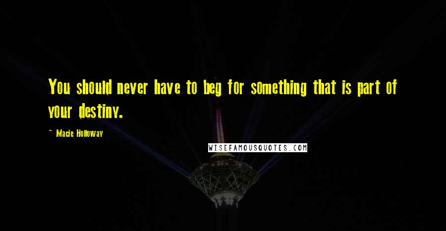 Macie Holloway quotes: You should never have to beg for something that is part of your destiny.