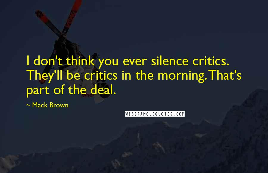 Mack Brown quotes: I don't think you ever silence critics. They'll be critics in the morning. That's part of the deal.