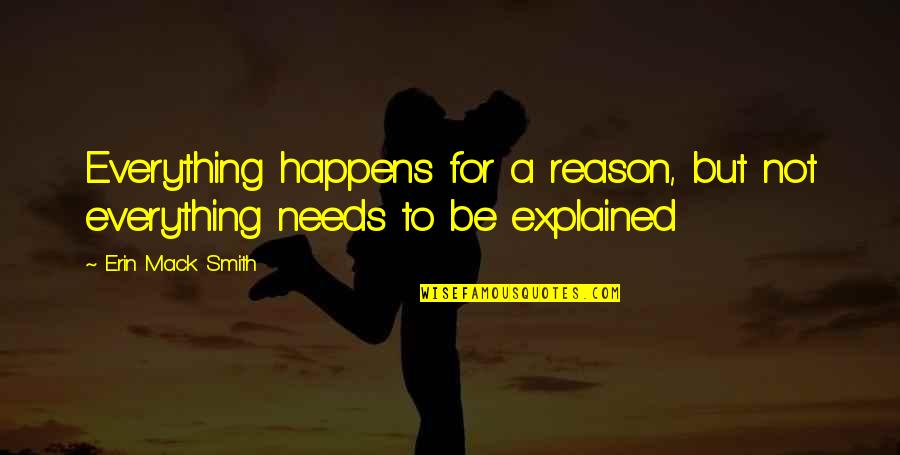 Mack Quotes By Erin Mack Smith: Everything happens for a reason, but not everything