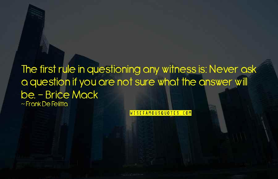 Mack Quotes By Frank De Felitta: The first rule in questioning any witness is: