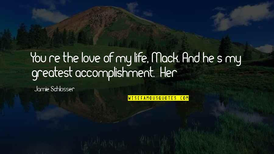 Mack Quotes By Jamie Schlosser: You're the love of my life, Mack. And