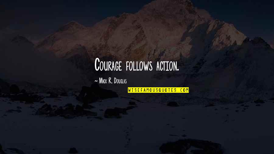 Mack Quotes By Mack R. Douglas: Courage follows action.