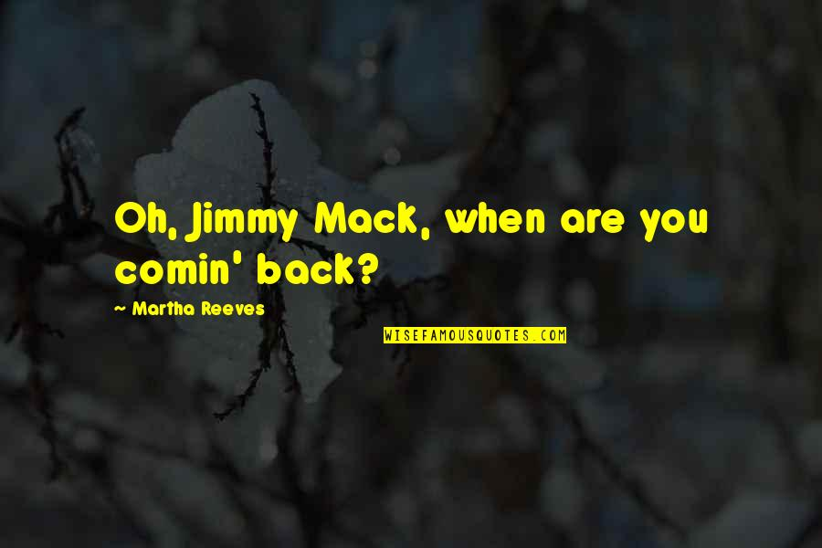 Mack Quotes By Martha Reeves: Oh, Jimmy Mack, when are you comin' back?
