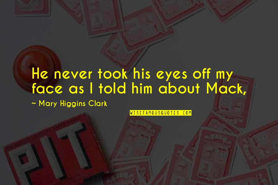 Mack Quotes By Mary Higgins Clark: He never took his eyes off my face