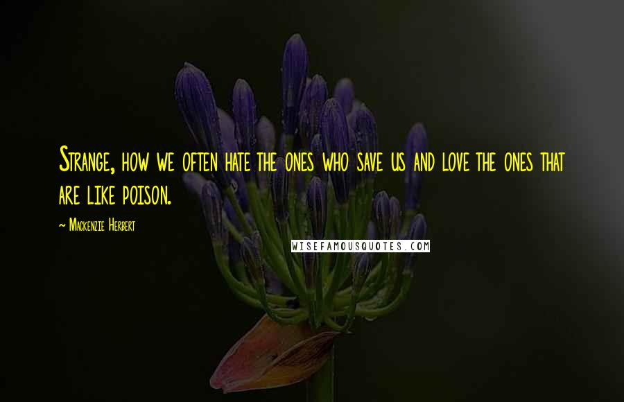 Mackenzie Herbert quotes: Strange, how we often hate the ones who save us and love the ones that are like poison.