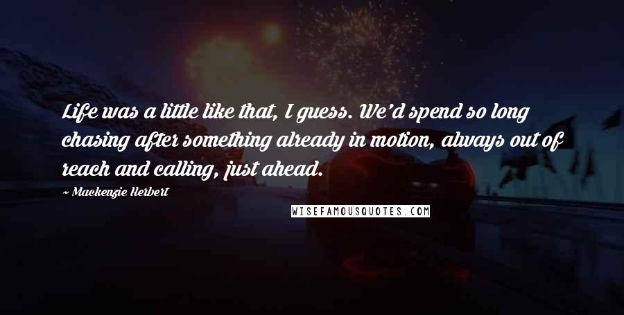 Mackenzie Herbert quotes: Life was a little like that, I guess. We'd spend so long chasing after something already in motion, always out of reach and calling, just ahead.