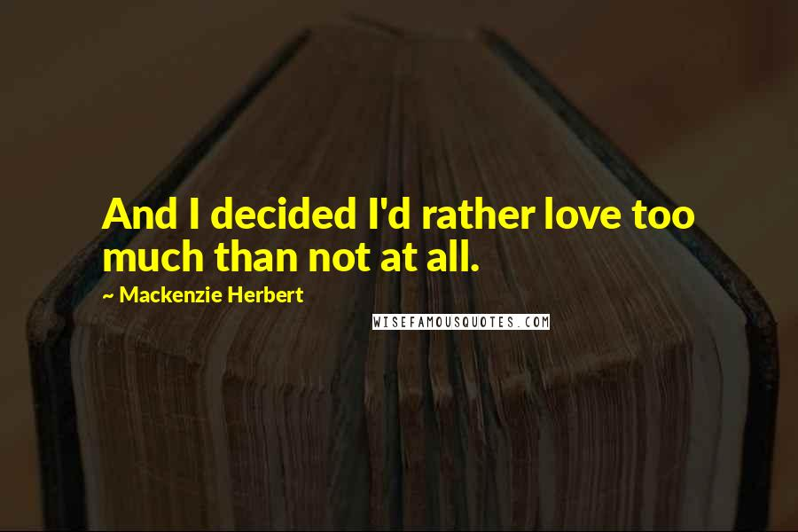 Mackenzie Herbert quotes: And I decided I'd rather love too much than not at all.