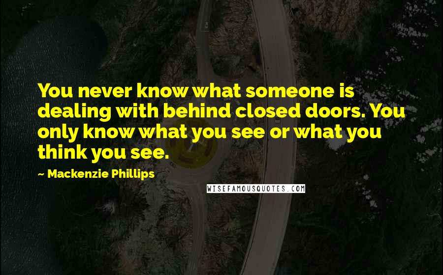 Mackenzie Phillips quotes: You never know what someone is dealing with behind closed doors. You only know what you see or what you think you see.