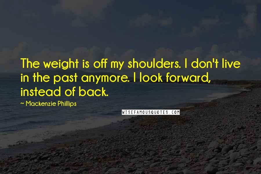 Mackenzie Phillips quotes: The weight is off my shoulders. I don't live in the past anymore. I look forward, instead of back.