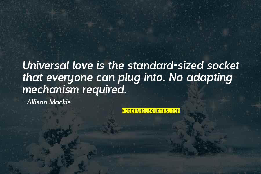 Mackie Quotes By Allison Mackie: Universal love is the standard-sized socket that everyone
