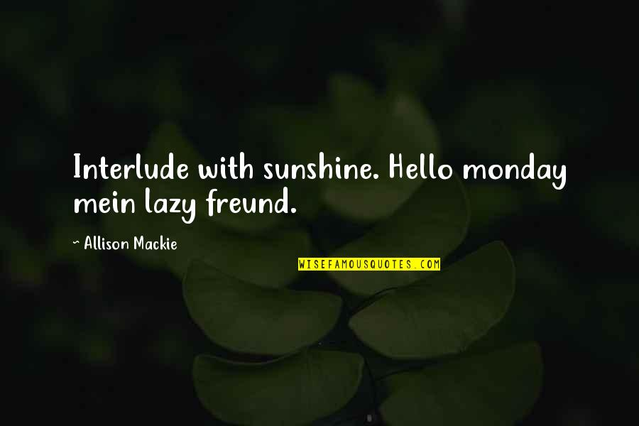 Mackie Quotes By Allison Mackie: Interlude with sunshine. Hello monday mein lazy freund.