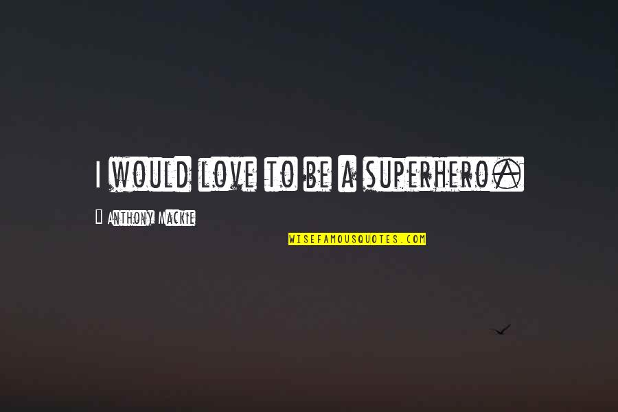 Mackie Quotes By Anthony Mackie: I would love to be a superhero.