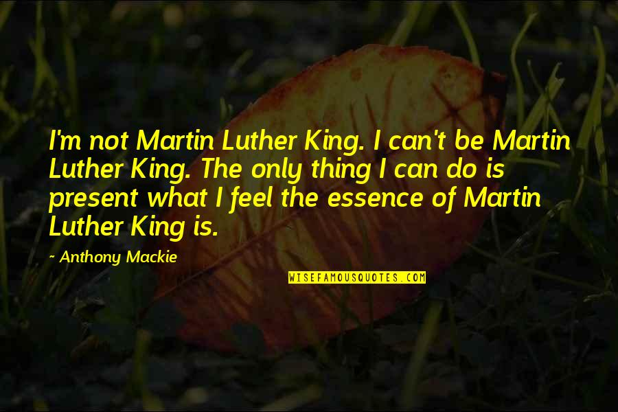 Mackie Quotes By Anthony Mackie: I'm not Martin Luther King. I can't be