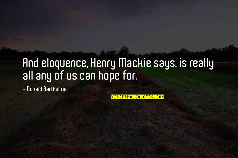 Mackie Quotes By Donald Barthelme: And eloquence, Henry Mackie says, is really all