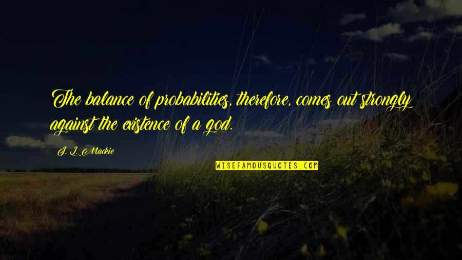 Mackie Quotes By J. L. Mackie: The balance of probabilities, therefore, comes out strongly