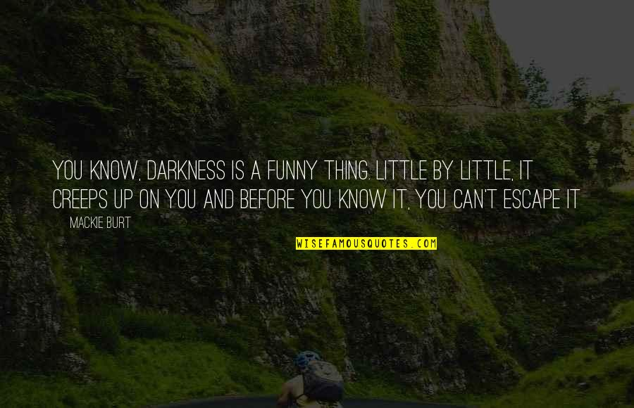 Mackie Quotes By Mackie Burt: You know, darkness is a funny thing. Little